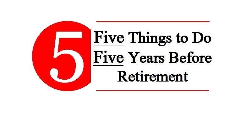 Five Things to do Five Years Before Retirement